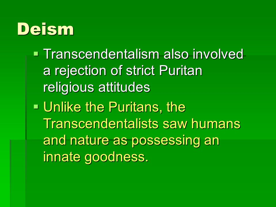 Deism  Transcendentalism also involved a rejection of strict Puritan religious attitudes  Unlike the Puritans, the Transcendentalists saw humans and nature as possessing an innate goodness.
