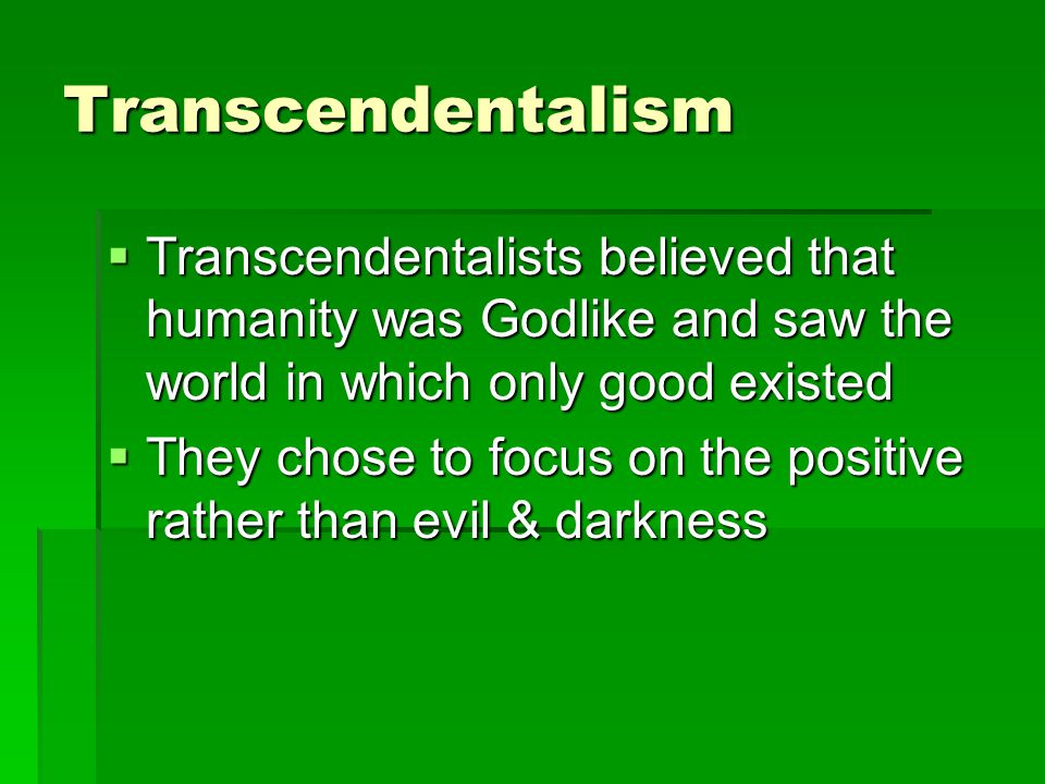 Transcendentalism  Transcendentalists believed that humanity was Godlike and saw the world in which only good existed  They chose to focus on the positive rather than evil & darkness