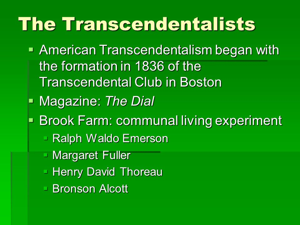 The Transcendentalists  American Transcendentalism began with the formation in 1836 of the Transcendental Club in Boston  Magazine: The Dial  Brook Farm: communal living experiment  Ralph Waldo Emerson  Margaret Fuller  Henry David Thoreau  Bronson Alcott