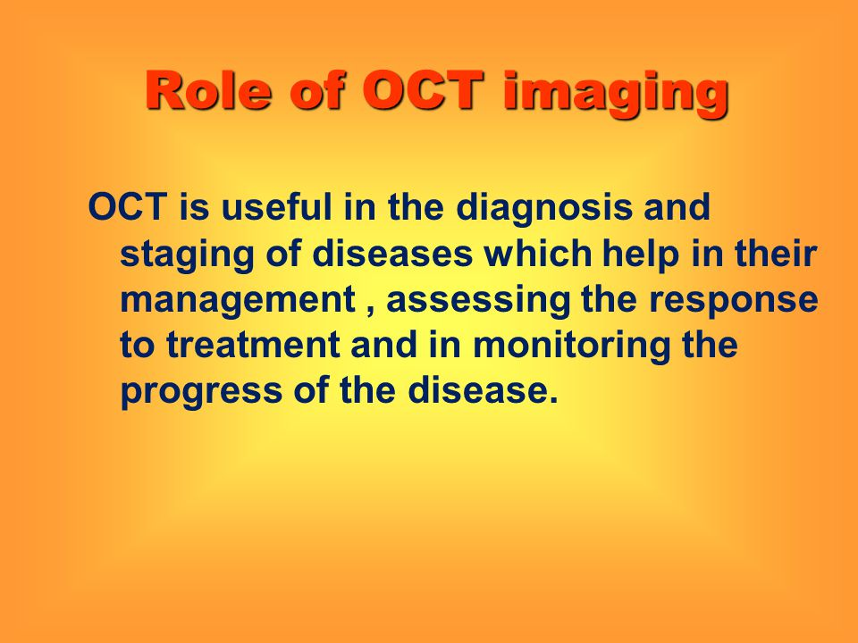 Role of OCT imaging OCT is useful in the diagnosis and staging of diseases which help in their management, assessing the response to treatment and in
