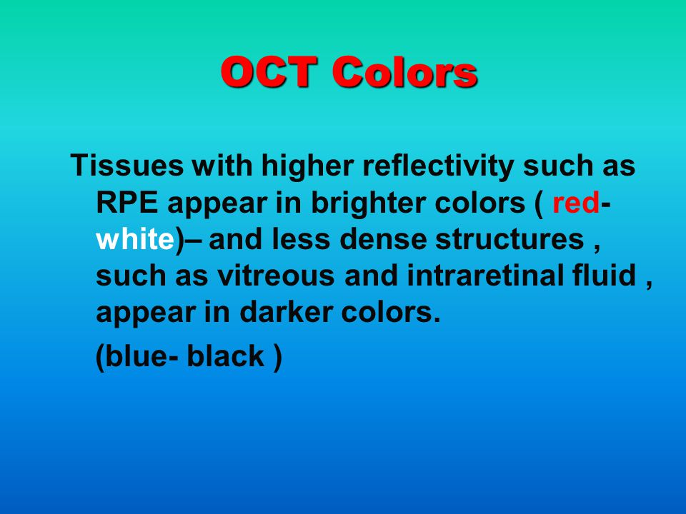 OCT Colors Tissues with higher reflectivity such as RPE appear in brighter colors ( red- white)– and less dense structures, such as vitreous and intraretinal fluid, appear in darker colors.