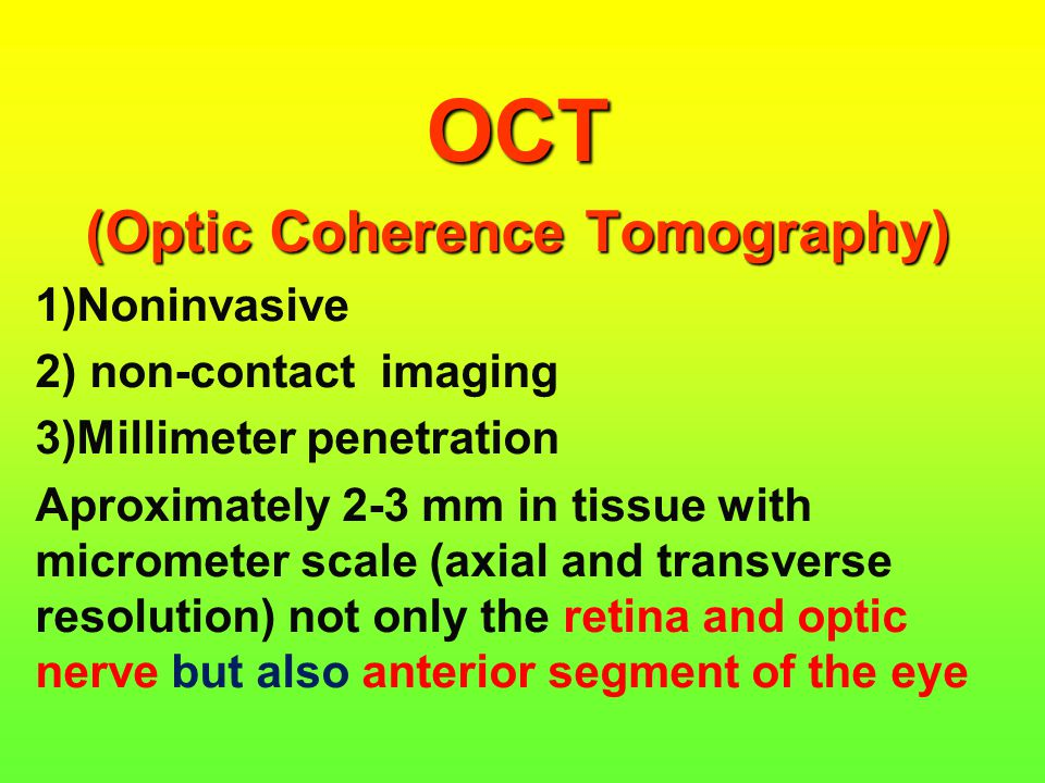 OCT (Optic Coherence Tomography) 1)Noninvasive 2) non-contact imaging 3)Millimeter penetration Aproximately 2-3 mm in tissue with micrometer scale (ax