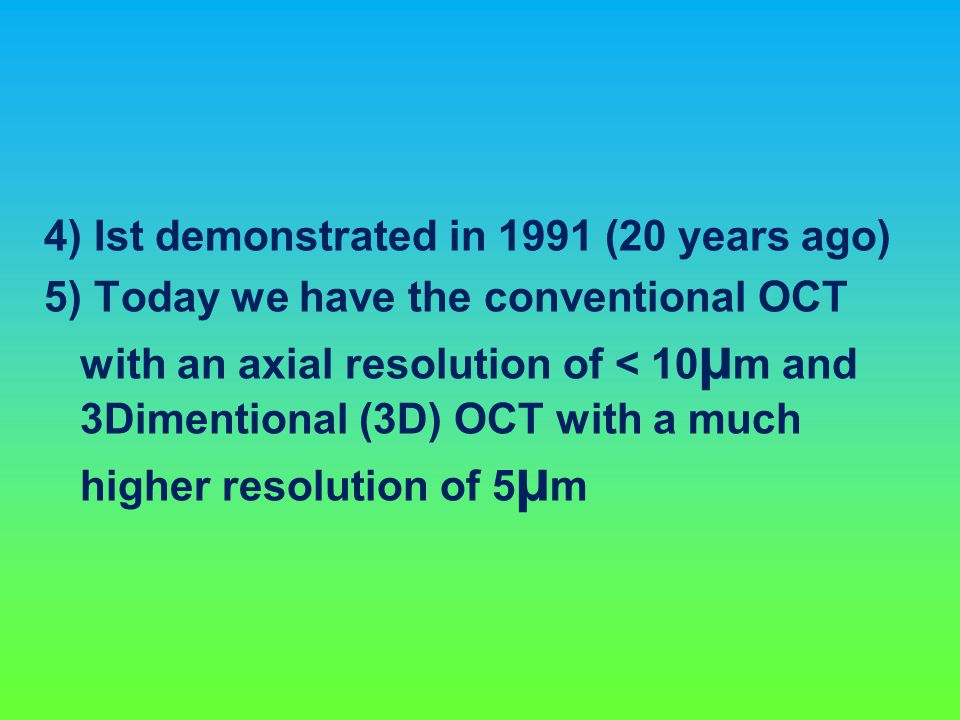 4) Ist demonstrated in 1991 (20 years ago) 5) Today we have the conventional OCT with an axial resolution of < 10 µ m and 3Dimentional (3D) OCT with a