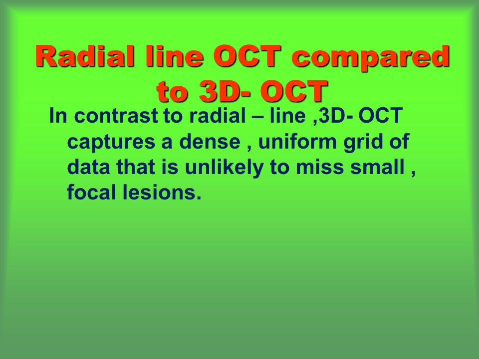 Radial line OCT compared to 3D- OCT In contrast to radial – line,3D- OCT captures a dense, uniform grid of data that is unlikely to miss small, focal lesions.