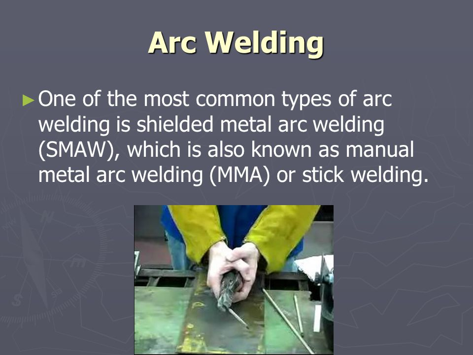 Arc Welding ► ► One of the most common types of arc welding is shielded metal arc welding (SMAW), which is also known as manual metal arc welding (MMA) or stick welding.