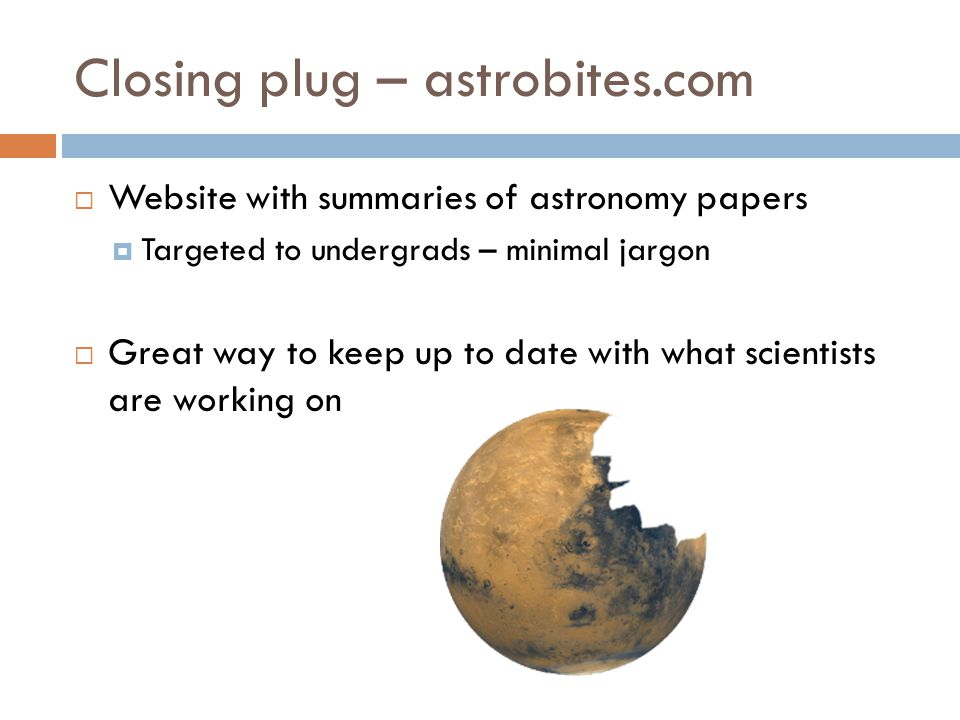 Closing plug – astrobites.com  Website with summaries of astronomy papers  Targeted to undergrads – minimal jargon  Great way to keep up to date with what scientists are working on
