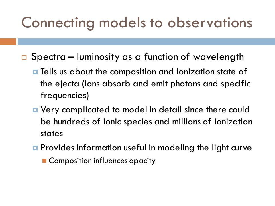 Connecting models to observations  Spectra – luminosity as a function of wavelength  Tells us about the composition and ionization state of the ejecta (ions absorb and emit photons and specific frequencies)  Very complicated to model in detail since there could be hundreds of ionic species and millions of ionization states  Provides information useful in modeling the light curve Composition influences opacity