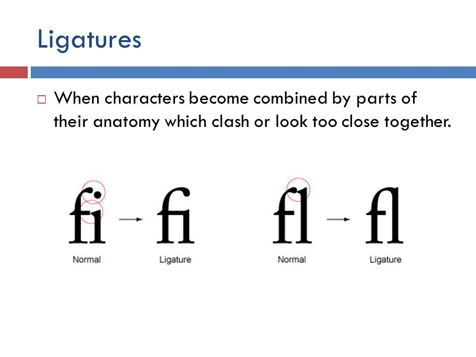 Ligatures  When characters become combined by parts of their anatomy which clash or look too close together.