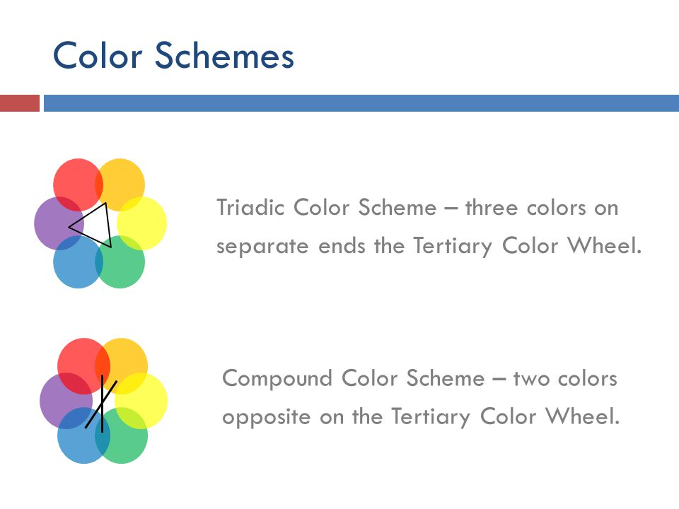 Color Schemes Triadic Color Scheme – three colors on separate ends the Tertiary Color Wheel. Compound Color Scheme – two colors opposite on the Tertia
