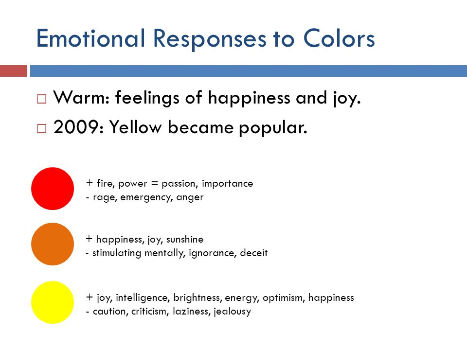 Emotional Responses to Colors + fire, power = passion, importance - rage, emergency, anger + happiness, joy, sunshine - stimulating mentally, ignoranc