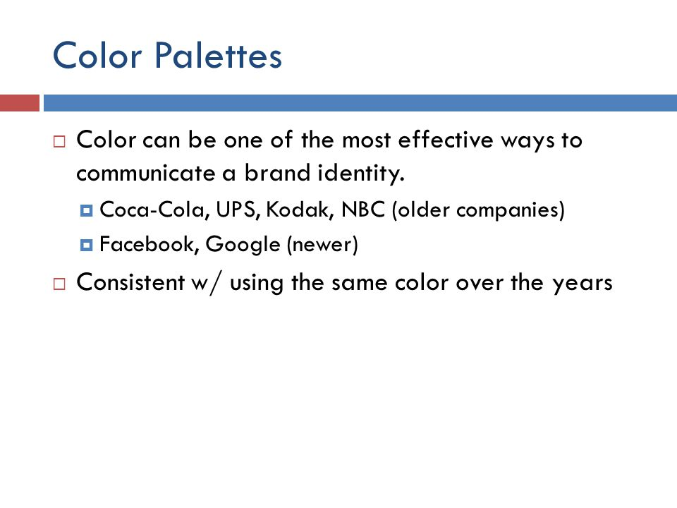 Color Palettes  Color can be one of the most effective ways to communicate a brand identity.  Coca-Cola, UPS, Kodak, NBC (older companies)  Faceboo