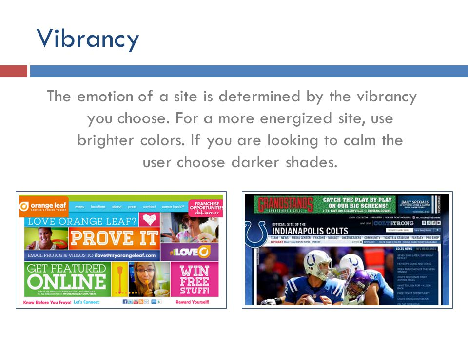 Vibrancy The emotion of a site is determined by the vibrancy you choose. For a more energized site, use brighter colors. If you are looking to calm th