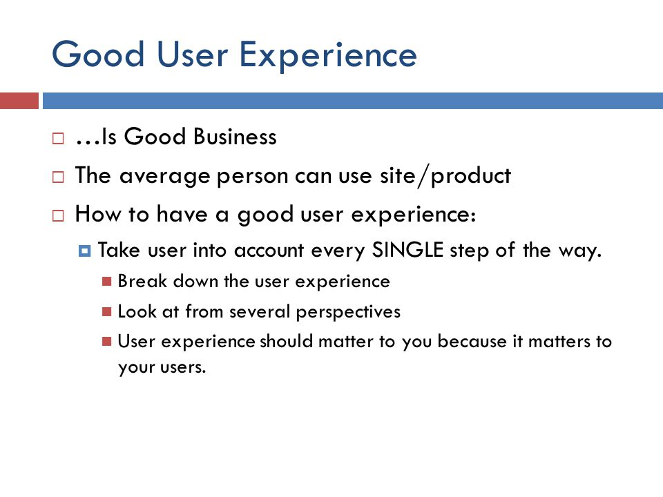 Good User Experience  …Is Good Business  The average person can use site/product  How to have a good user experience:  Take user into account ever