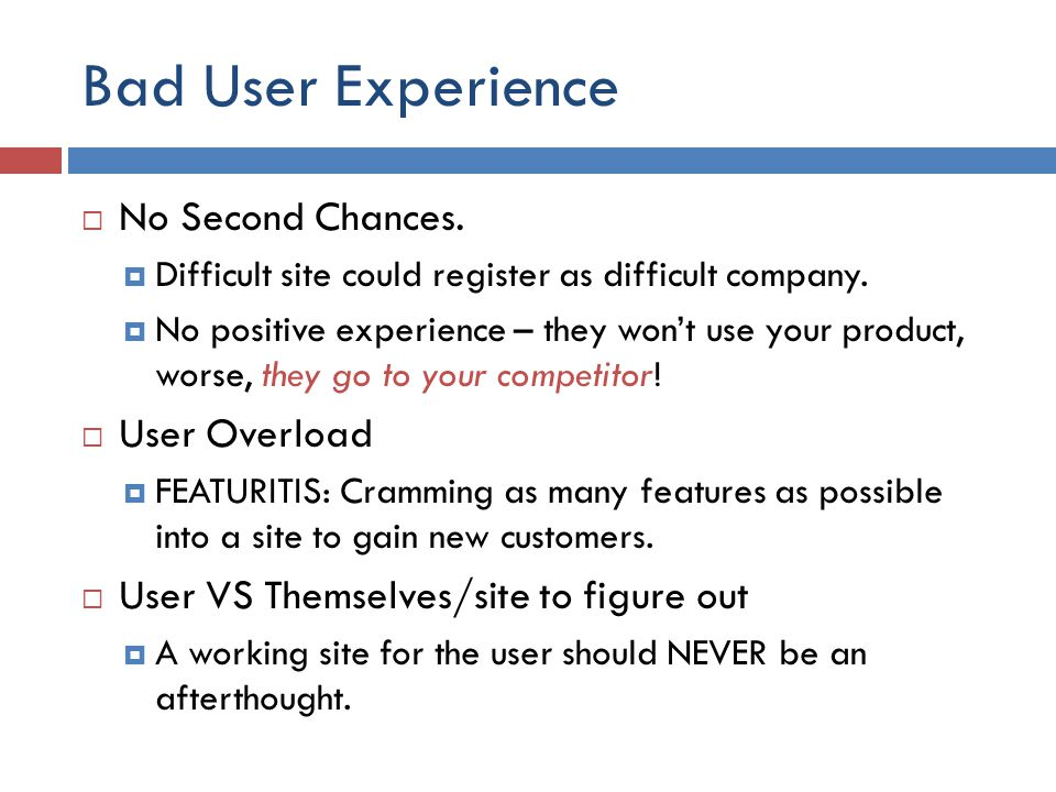 Bad User Experience  No Second Chances.  Difficult site could register as difficult company.  No positive experience – they won't use your product,