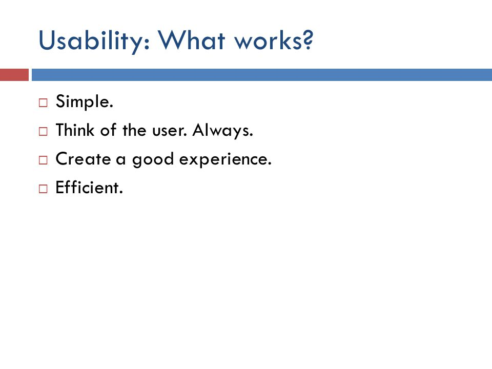 Usability: What works?  Simple.  Think of the user. Always.  Create a good experience.  Efficient.