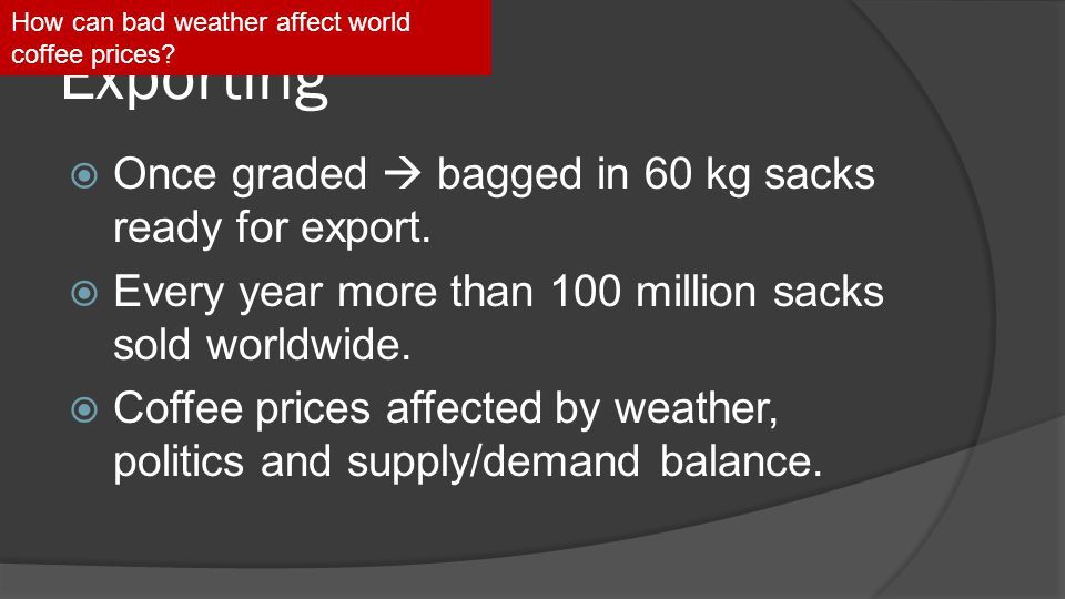 Exporting  Once graded  bagged in 60 kg sacks ready for export.  Every year more than 100 million sacks sold worldwide.  Coffee prices affected by