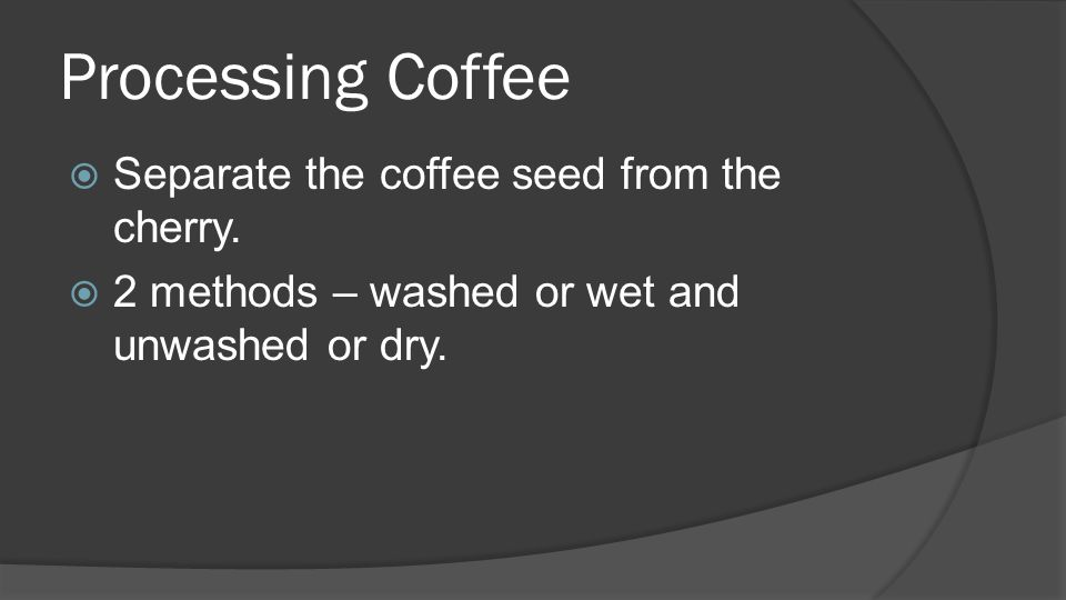 Processing Coffee  Separate the coffee seed from the cherry.