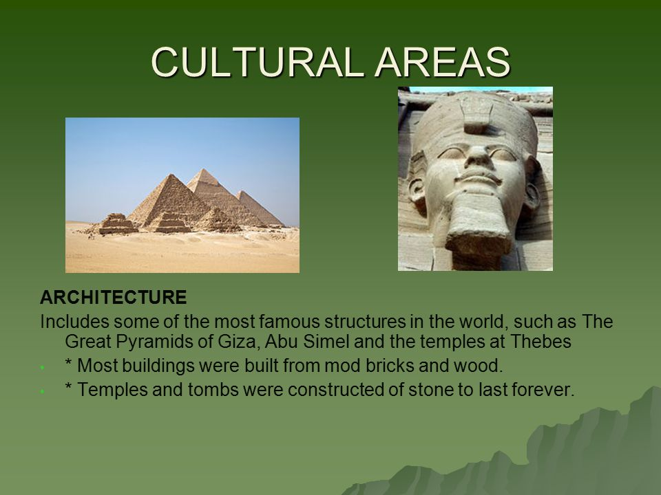 CULTURAL AREAS ARCHITECTURE Includes some of the most famous structures in the world, such as The Great Pyramids of Giza, Abu Simel and the temples at Thebes * Most buildings were built from mod bricks and wood.