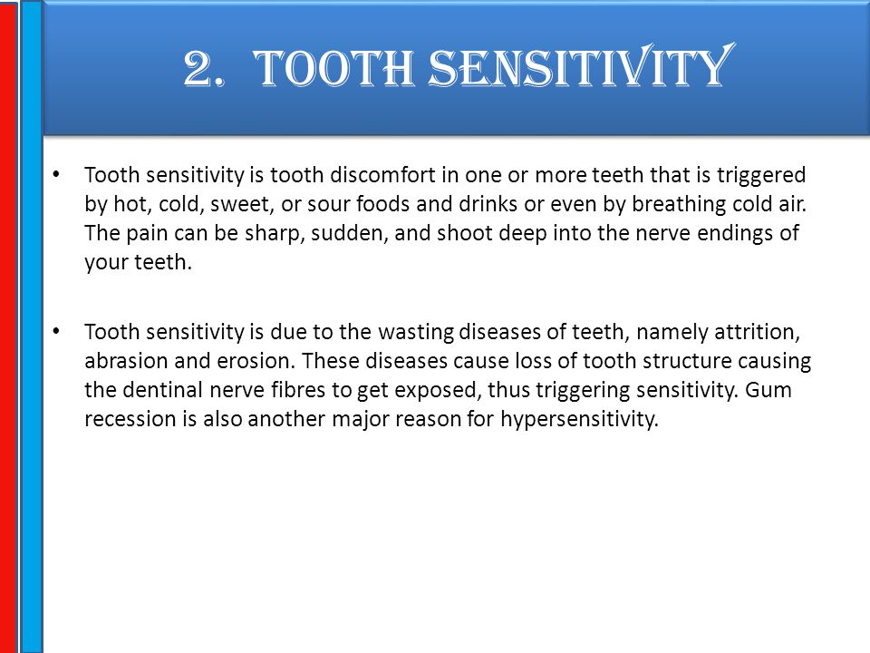 2. TOOTH SENSITIVITY Tooth sensitivity is tooth discomfort in one or more teeth that is triggered by hot, cold, sweet, or sour foods and drinks or eve