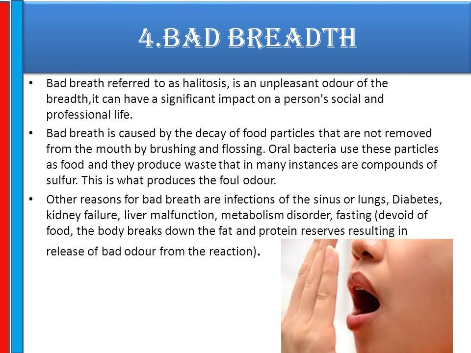 4.BAD BREADTH Bad breath referred to as halitosis, is an unpleasant odour of the breadth,it can have a significant impact on a person's social and pro