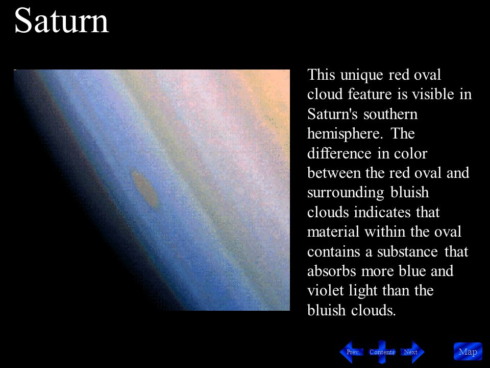 Contents NextPrev. Map This unique red oval cloud feature is visible in Saturn's southern hemisphere. The difference in color between the red oval and