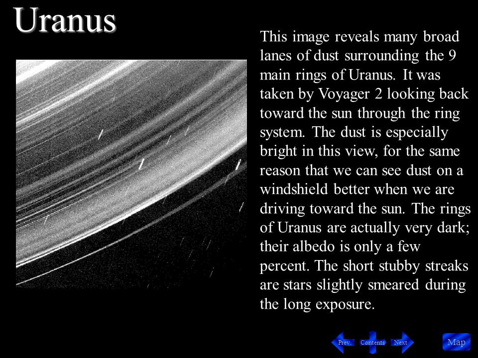Contents NextPrev. Map This image reveals many broad lanes of dust surrounding the 9 main rings of Uranus. It was taken by Voyager 2 looking back towa