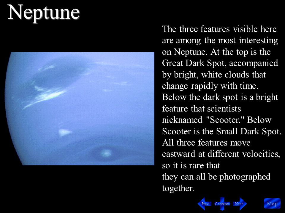 Contents NextPrev. Map The three features visible here are among the most interesting on Neptune.