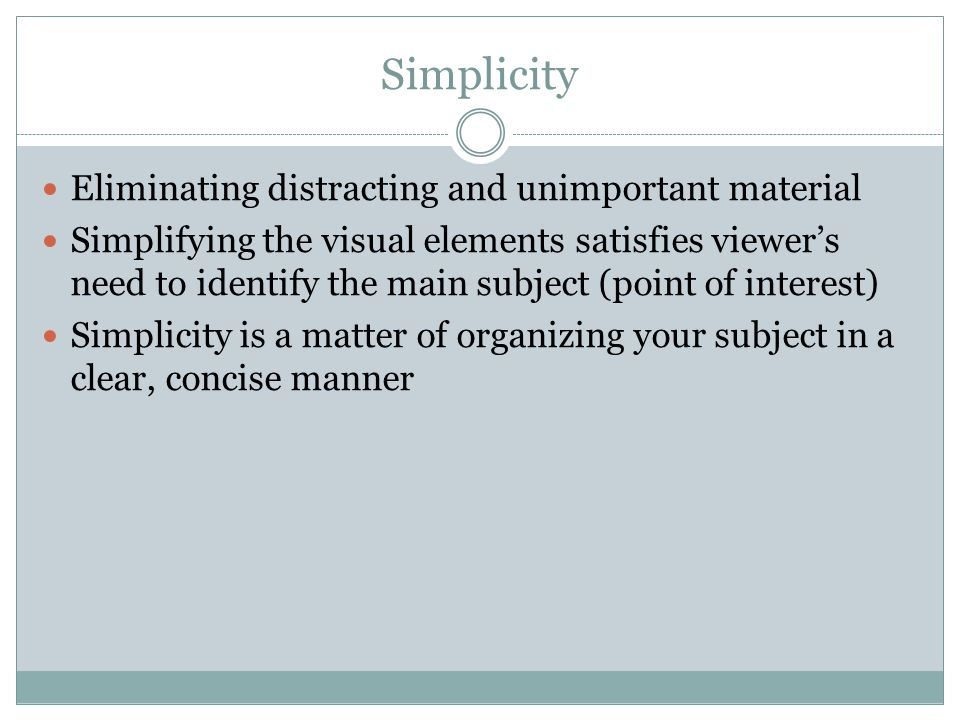 Simplicity Eliminating distracting and unimportant material Simplifying the visual elements satisfies viewer's need to identify the main subject (poin