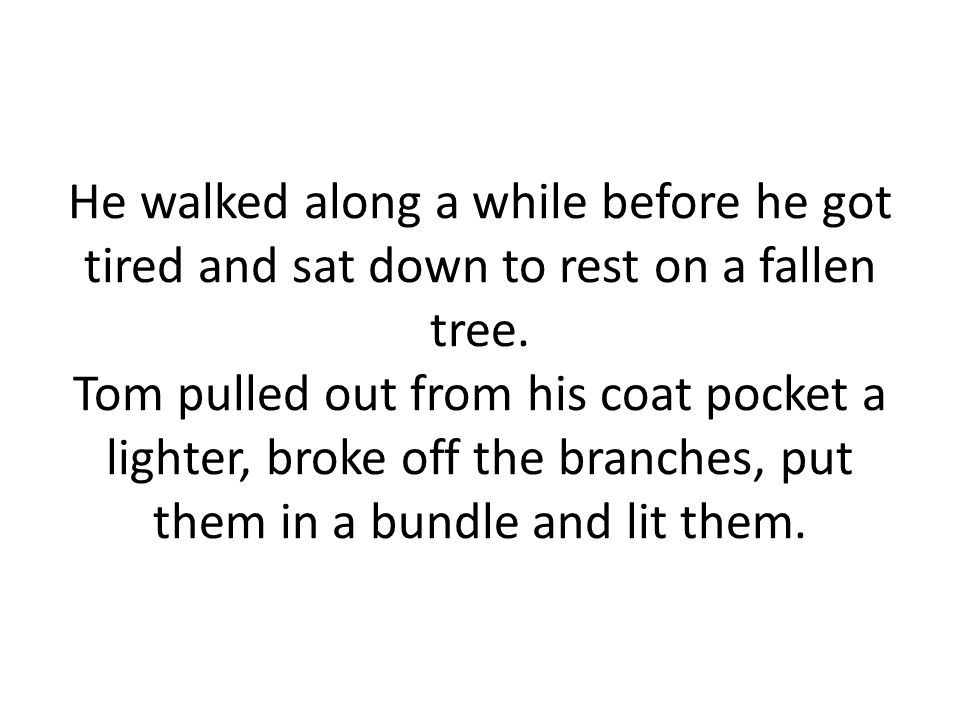 He walked along a while before he got tired and sat down to rest on a fallen tree.