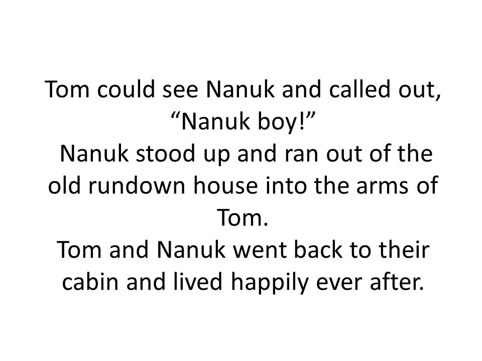 Tom could see Nanuk and called out, Nanuk boy! Nanuk stood up and ran out of the old rundown house into the arms of Tom.