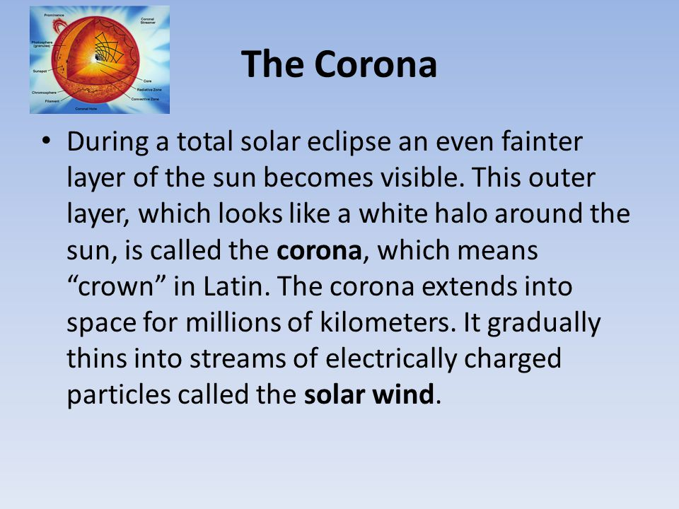 The Corona During a total solar eclipse an even fainter layer of the sun becomes visible. This outer layer, which looks like a white halo around the s