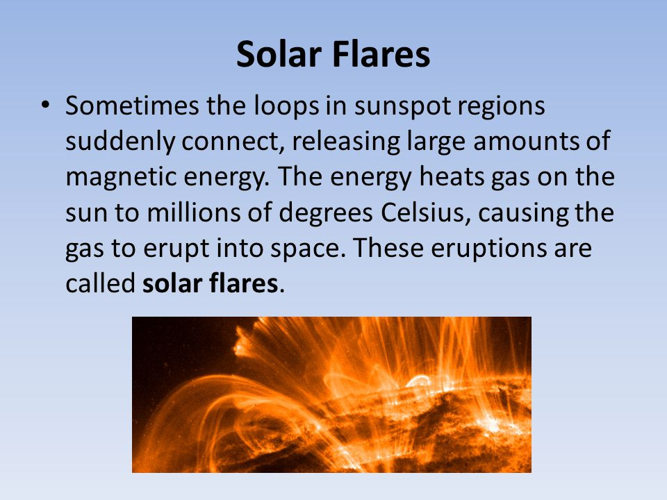 Solar Flares Sometimes the loops in sunspot regions suddenly connect, releasing large amounts of magnetic energy. The energy heats gas on the sun to m