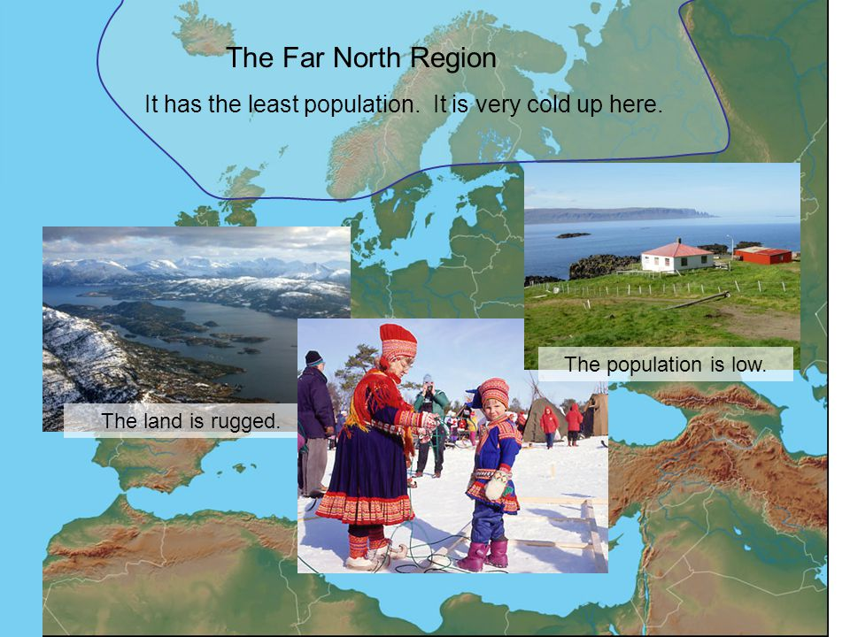The Far North Region It has the least population. It is very cold up here. The land is rugged. The population is low.