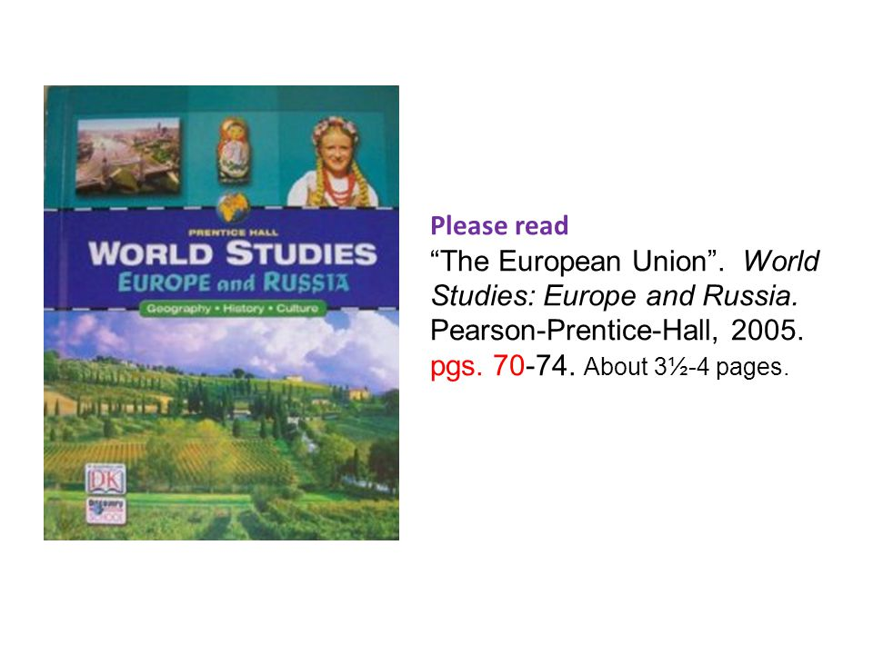 """Please read """"The European Union"""". World Studies: Europe and Russia. Pearson-Prentice-Hall, 2005. pgs. 70-74. About 3½-4 pages."""