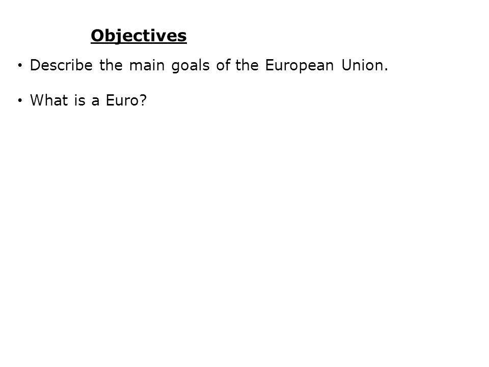 Objectives Describe the main goals of the European Union. What is a Euro?