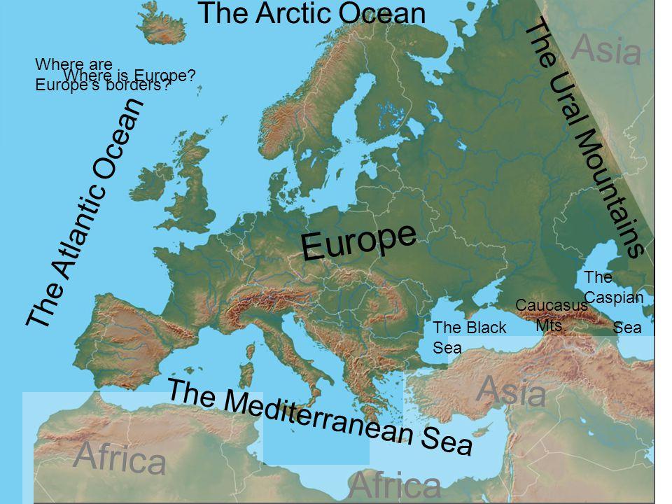 Where is Europe? The Atlantic Ocean The Mediterranean Sea The Arctic Ocean The Caspian Sea The Black Sea The Ural Mountains Europe Africa Asia Where a
