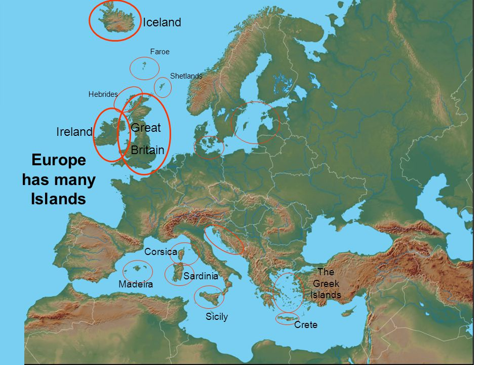 Europe has many Islands Iceland Great Britain Ireland Madeira Corsica Sardinia Sicily Crete The Greek Islands Faroe Hebrides Shetlands