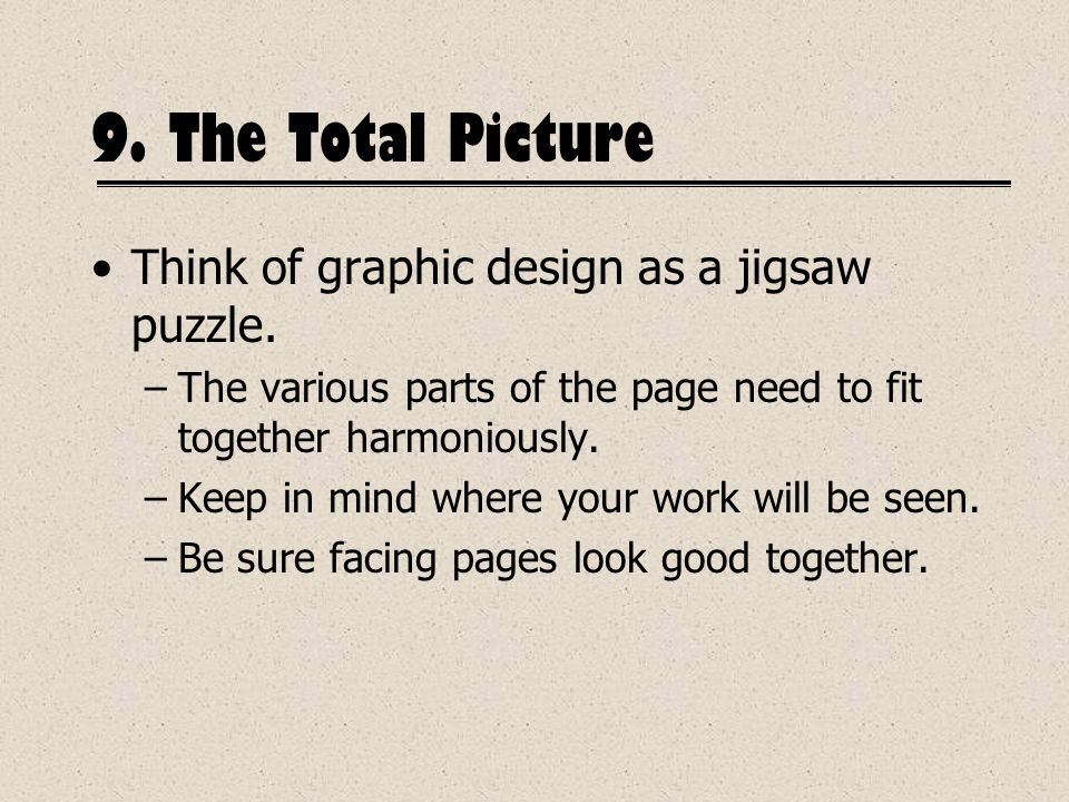 9. The Total Picture Think of graphic design as a jigsaw puzzle. –The various parts of the page need to fit together harmoniously. –Keep in mind where