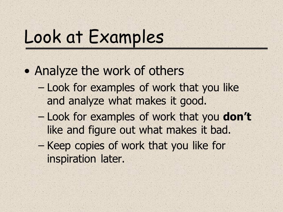 Look at Examples Analyze the work of others –Look for examples of work that you like and analyze what makes it good. –Look for examples of work that y