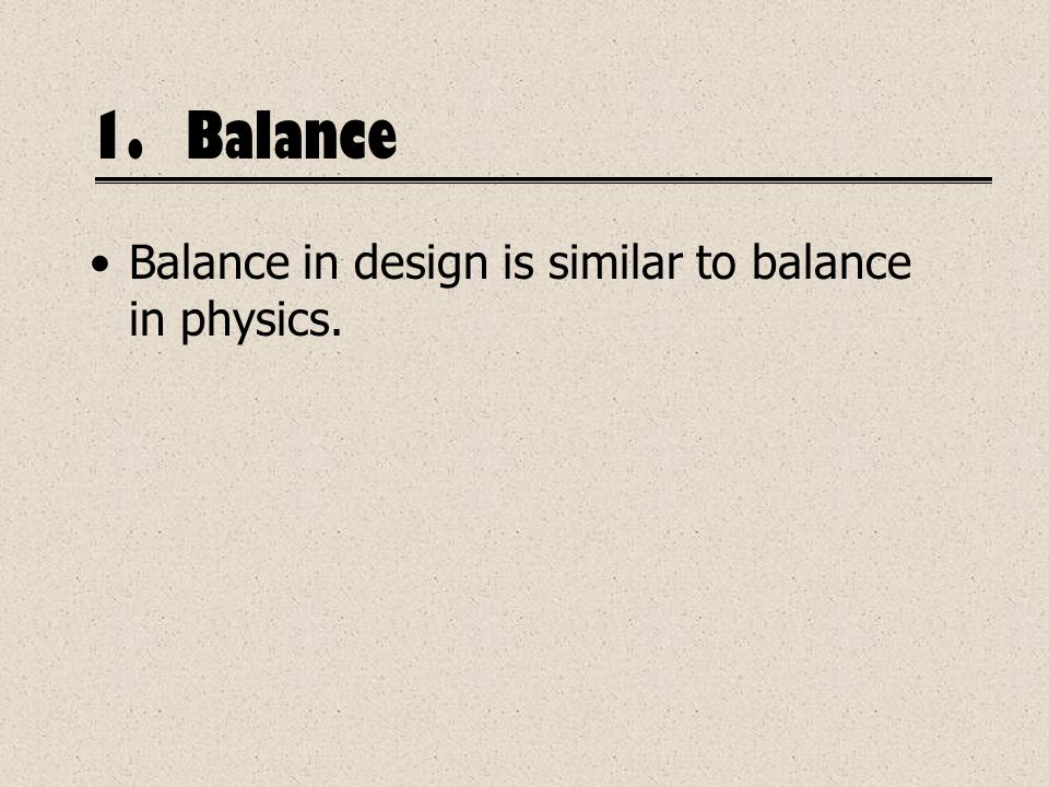1.Balance Balance in design is similar to balance in physics.