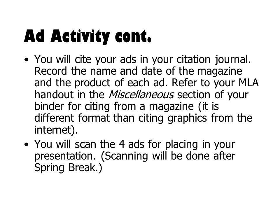 Ad Activity cont. You will cite your ads in your citation journal. Record the name and date of the magazine and the product of each ad. Refer to your