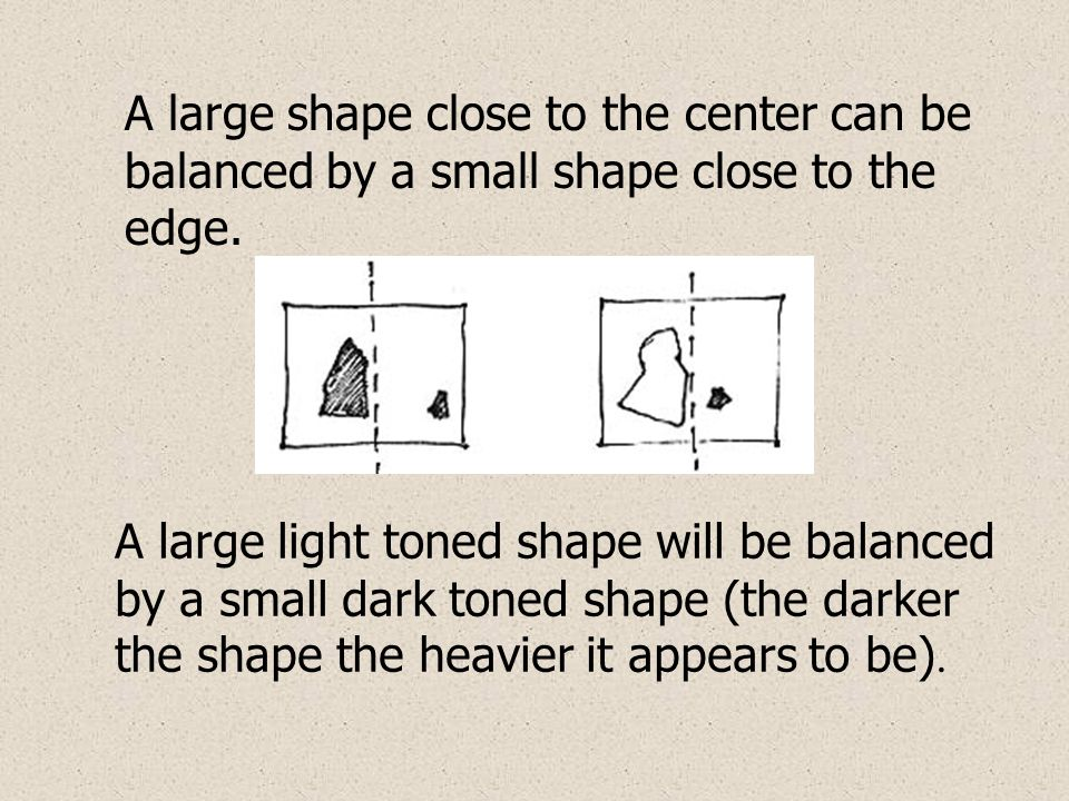 A large shape close to the center can be balanced by a small shape close to the edge. A large light toned shape will be balanced by a small dark toned
