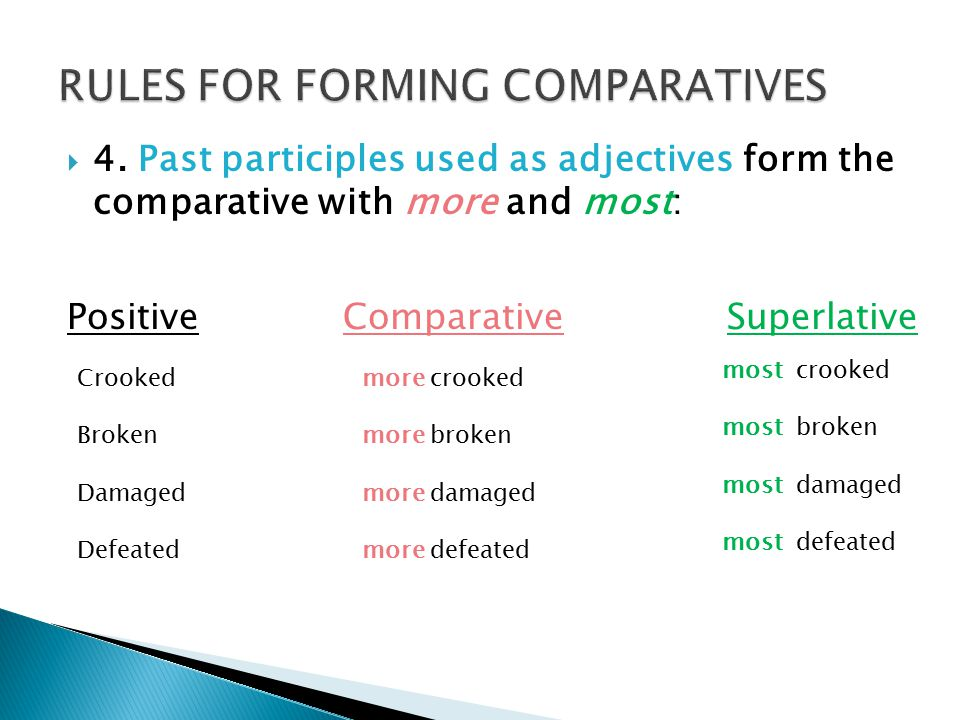  4. Past participles used as adjectives form the comparative with more and most: PositiveComparativeSuperlative Crooked Broken Damaged Defeated more