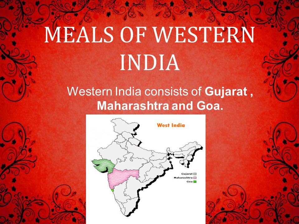 MEALS OF WESTERN INDIA Western India consists of Gujarat, Maharashtra and Goa.
