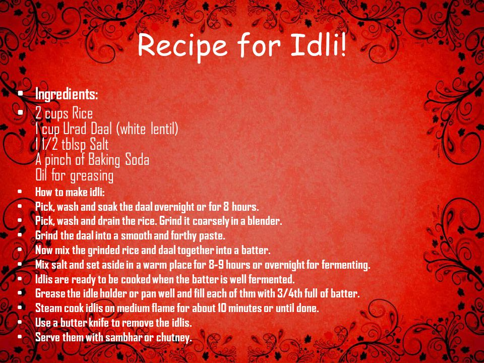 Recipe for Idli! Ingredients: 2 cups Rice 1 cup Urad Daal (white lentil) 1 1/2 tblsp Salt A pinch of Baking Soda Oil for greasing How to make idli: Pi