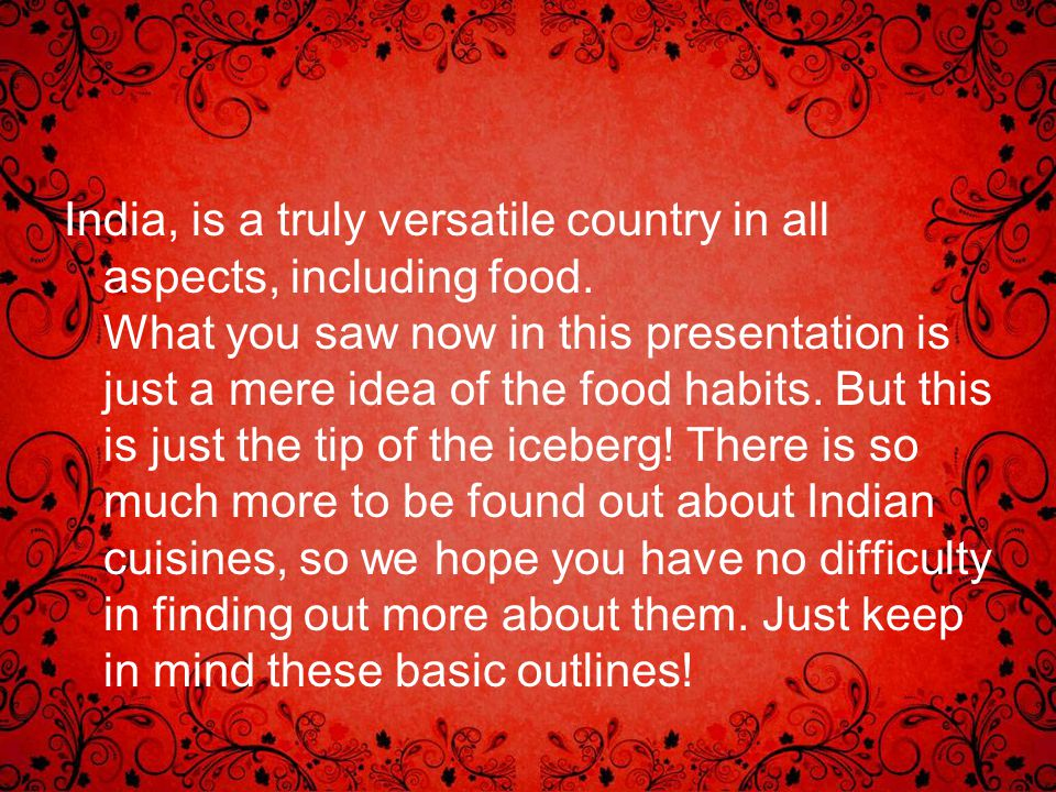 India, is a truly versatile country in all aspects, including food. What you saw now in this presentation is just a mere idea of the food habits. But