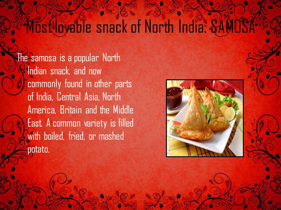 Most lovable snack of North India: SAMOSA The samosa is a popular North Indian snack, and now commonly found in other parts of India, Central Asia, No