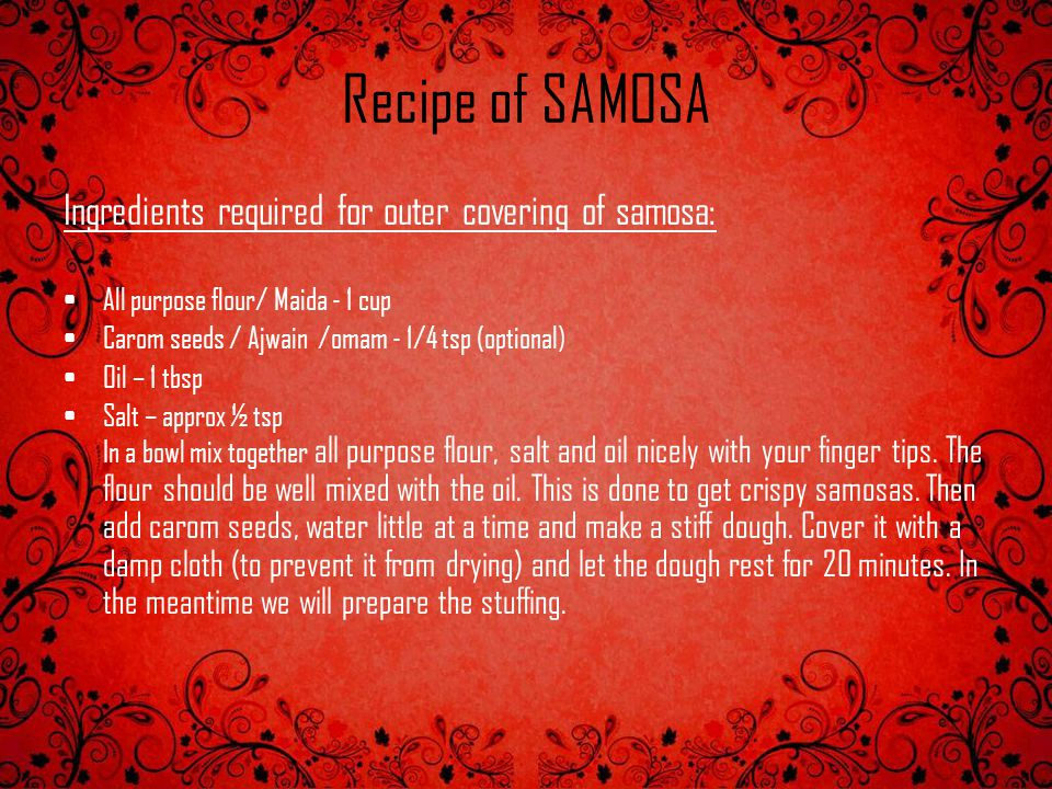 Recipe of SAMOSA Ingredients required for outer covering of samosa: All purpose flour/ Maida - 1 cup Carom seeds / Ajwain /omam - 1/4 tsp (optional) O