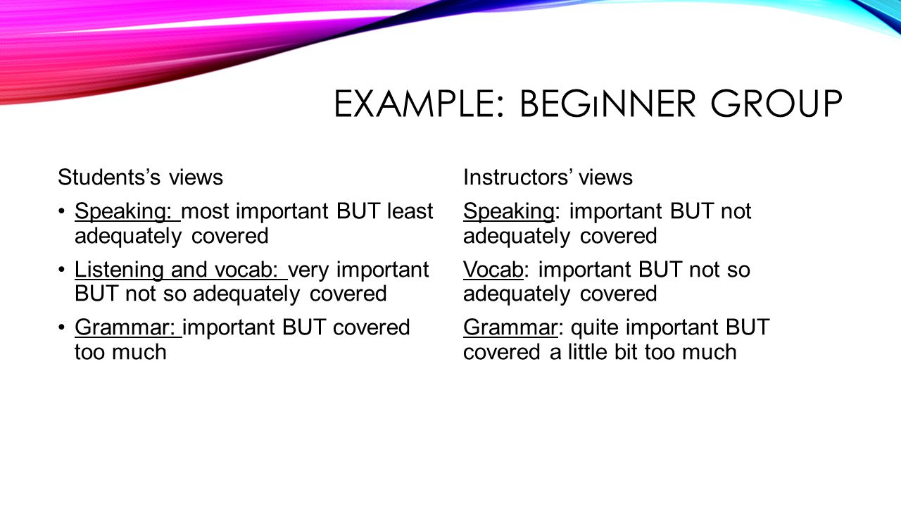 EXAMPLE: BEGıNNER GROUP Students's views Speaking: most important BUT least adequately covered Listening and vocab: very important BUT not so adequately covered Grammar: important BUT covered too much Instructors' views Speaking: important BUT not adequately covered Vocab: important BUT not so adequately covered Grammar: quite important BUT covered a little bit too much