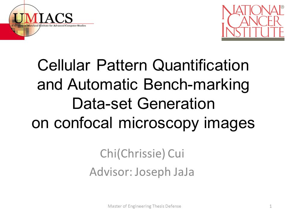 Cellular Pattern Quantification and Automatic Bench-marking Data-set Generation on confocal microscopy images Chi(Chrissie) Cui Advisor: Joseph JaJa 1Master of Engineering Thesis Defense